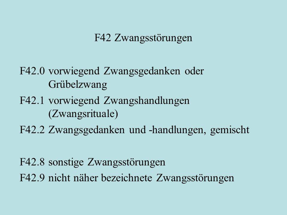 F42 Zwangsstörungen F42.0vorwiegend Zwangsgedanken oder Grübelzwang F42.1vorwiegend Zwangshandlungen (Zwangsrituale) F42.2Zwangsgedanken und -handlungen, gemischt F42.8sonstige Zwangsstörungen F42.9nicht näher bezeichnete Zwangsstörungen