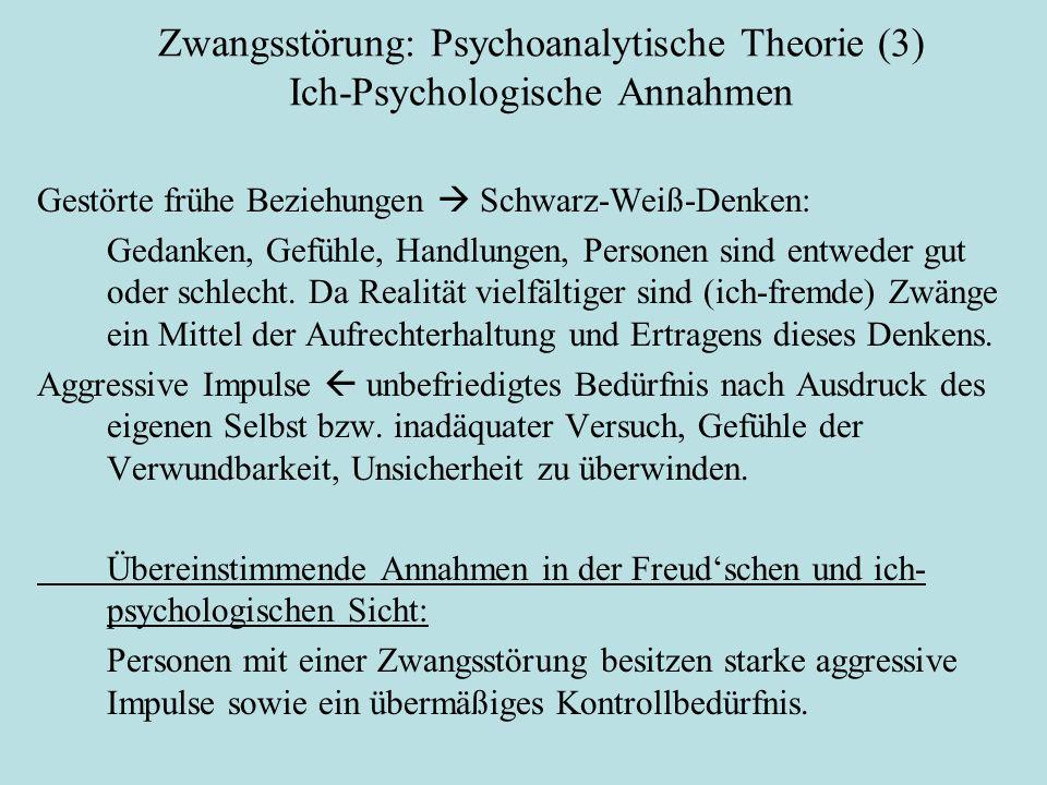 Zwangsstörung: Psychoanalytische Theorie (3) Ich-Psychologische Annahmen Objektbeziehungstheoretische Sicht Gestörte frühe Beziehungen  Schwarz-Weiß-Denken: Gedanken, Gefühle, Handlungen, Personen sind entweder gut oder schlecht.