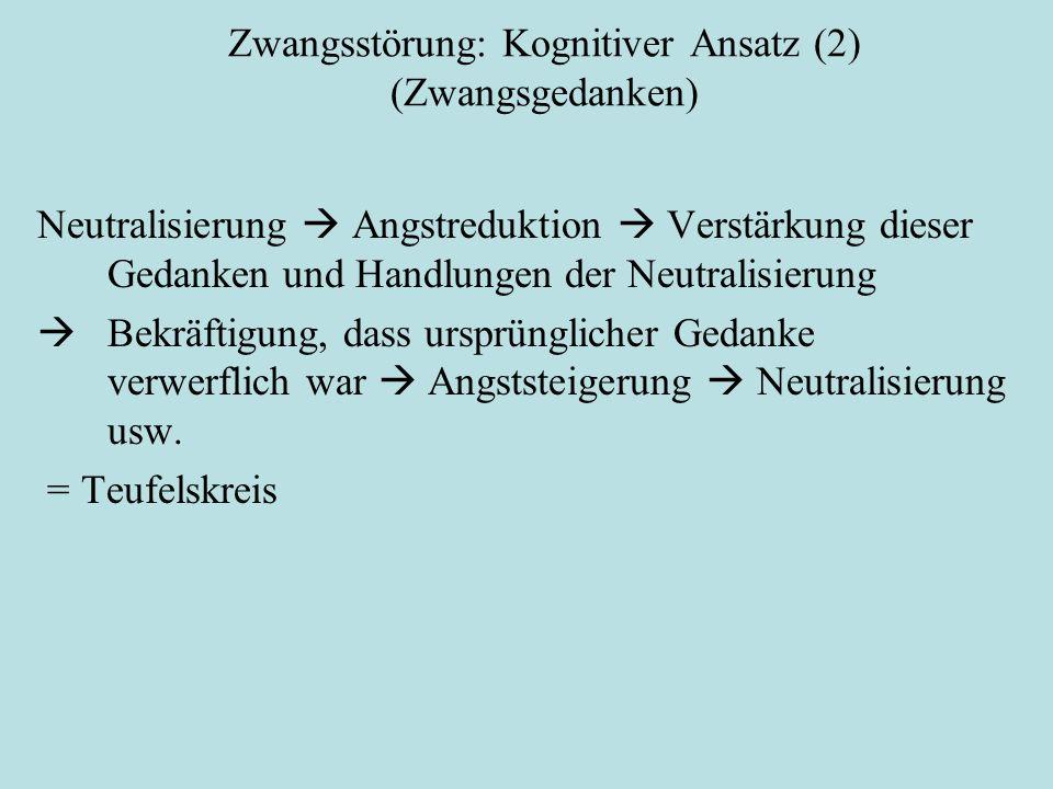 Zwangsstörung: Kognitiver Ansatz (2) (Zwangsgedanken) Neutralisierung  Angstreduktion  Verstärkung dieser Gedanken und Handlungen der Neutralisierung  Bekräftigung, dass ursprünglicher Gedanke verwerflich war  Angststeigerung  Neutralisierung usw.