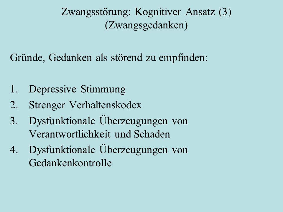 Zwangsstörung: Kognitiver Ansatz (3) (Zwangsgedanken) Gründe, Gedanken als störend zu empfinden: 1.Depressive Stimmung 2.Strenger Verhaltenskodex 3.Dysfunktionale Überzeugungen von Verantwortlichkeit und Schaden 4.Dysfunktionale Überzeugungen von Gedankenkontrolle