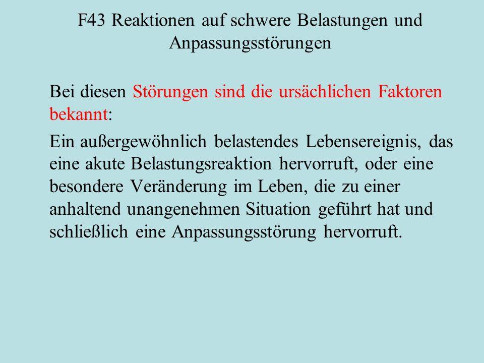 F43 Reaktionen auf schwere Belastungen und Anpassungsstörungen Bei diesen Störungen sind die ursächlichen Faktoren bekannt: Ein außergewöhnlich belast