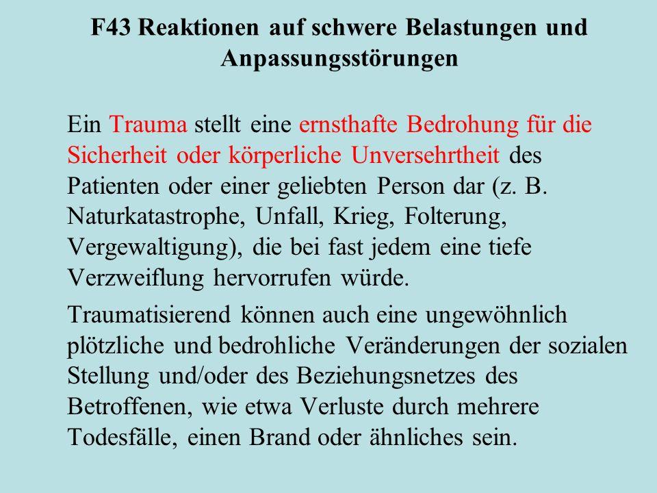 F43 Reaktionen auf schwere Belastungen und Anpassungsstörungen Ein Trauma stellt eine ernsthafte Bedrohung für die Sicherheit oder körperliche Unversehrtheit des Patienten oder einer geliebten Person dar (z.