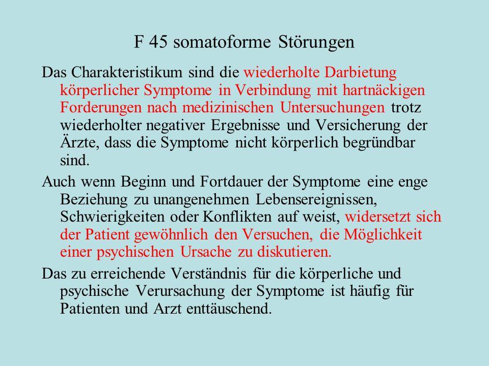 F 45 somatoforme Störungen Das Charakteristikum sind die wiederholte Darbietung körperlicher Symptome in Verbindung mit hartnäckigen Forderungen nach