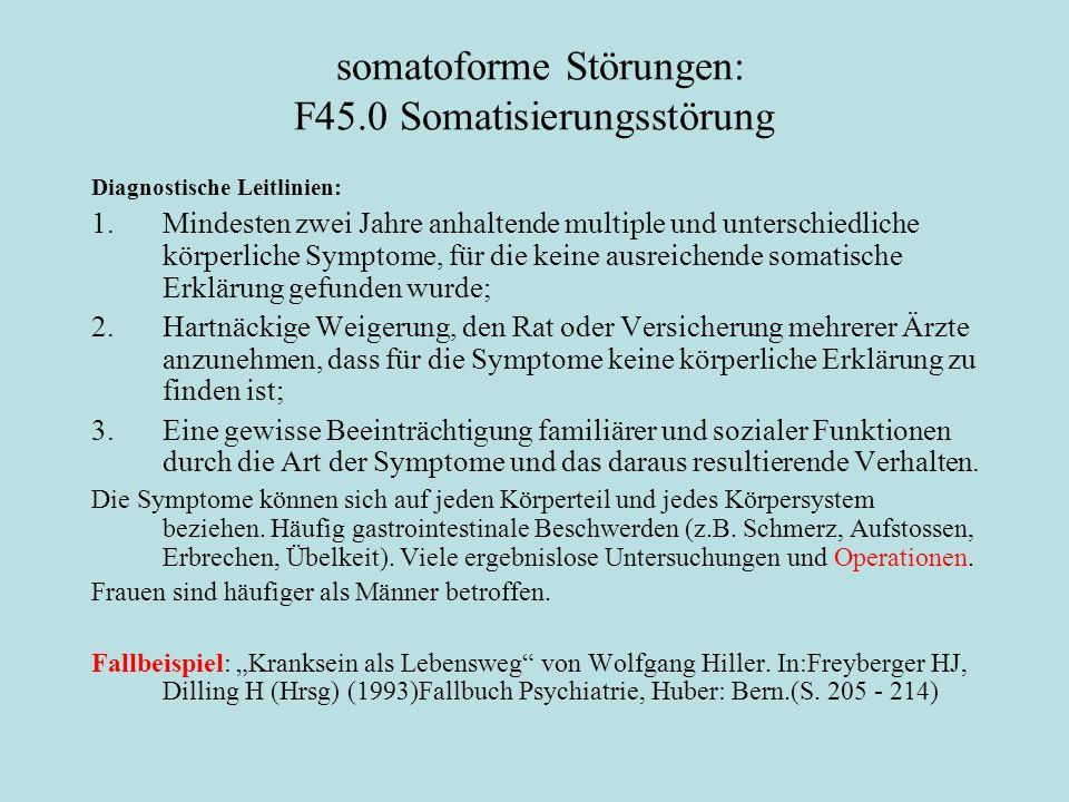 somatoforme Störungen: F45.0 Somatisierungsstörung Diagnostische Leitlinien: 1.Mindesten zwei Jahre anhaltende multiple und unterschiedliche körperliche Symptome, für die keine ausreichende somatische Erklärung gefunden wurde; 2.Hartnäckige Weigerung, den Rat oder Versicherung mehrerer Ärzte anzunehmen, dass für die Symptome keine körperliche Erklärung zu finden ist; 3.Eine gewisse Beeinträchtigung familiärer und sozialer Funktionen durch die Art der Symptome und das daraus resultierende Verhalten.