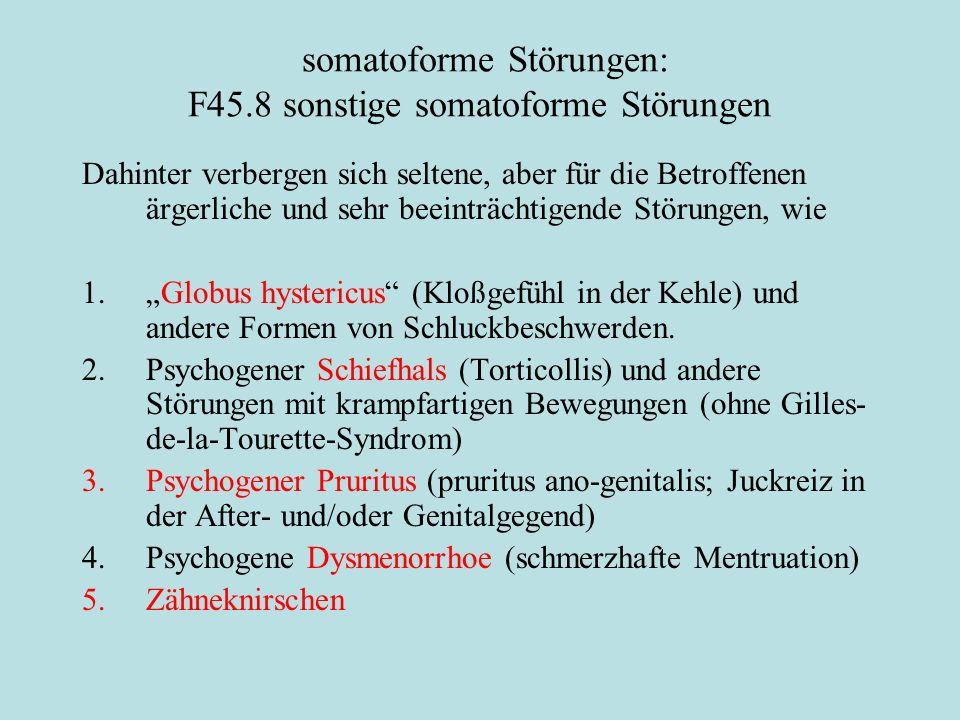 """somatoforme Störungen: F45.8 sonstige somatoforme Störungen Dahinter verbergen sich seltene, aber für die Betroffenen ärgerliche und sehr beeinträchtigende Störungen, wie 1.""""Globus hystericus (Kloßgefühl in der Kehle) und andere Formen von Schluckbeschwerden."""