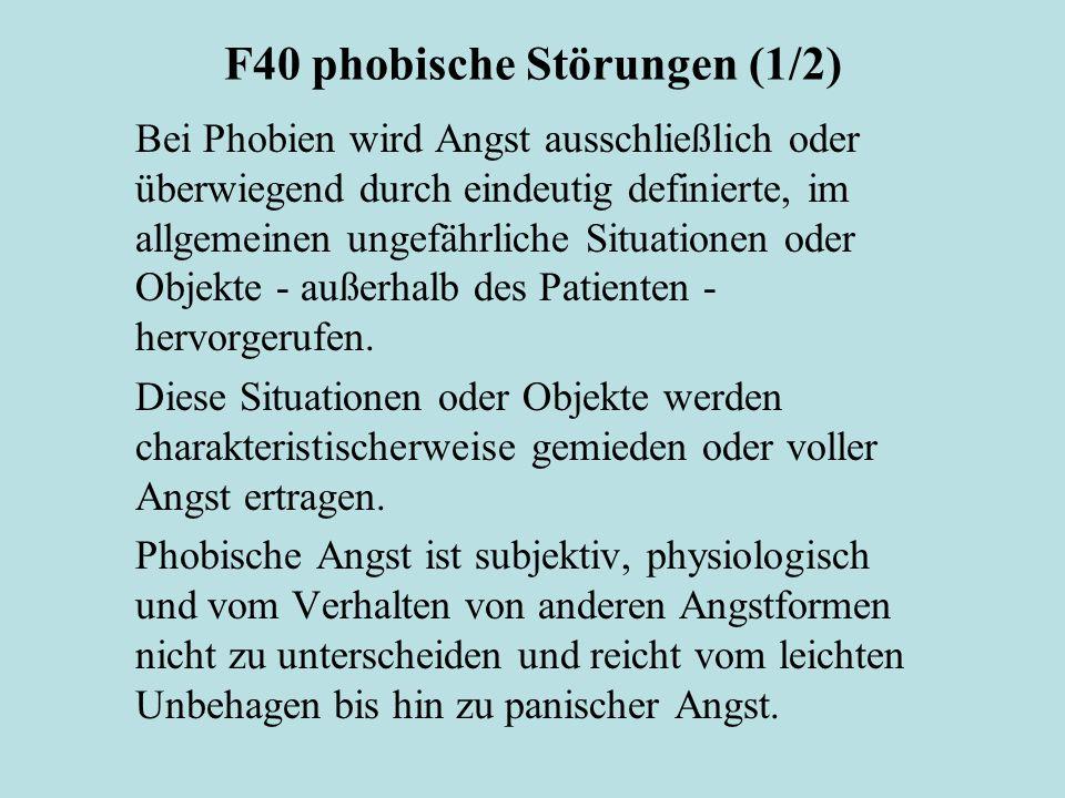 F40 phobische Störungen (1/2) Bei Phobien wird Angst ausschließlich oder überwiegend durch eindeutig definierte, im allgemeinen ungefährliche Situationen oder Objekte - außerhalb des Patienten - hervorgerufen.