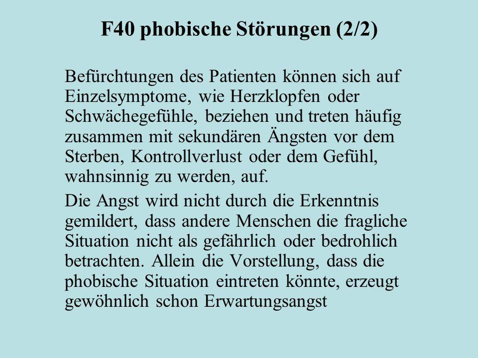 F40 phobische Störungen (2/2) Befürchtungen des Patienten können sich auf Einzelsymptome, wie Herzklopfen oder Schwächegefühle, beziehen und treten hä