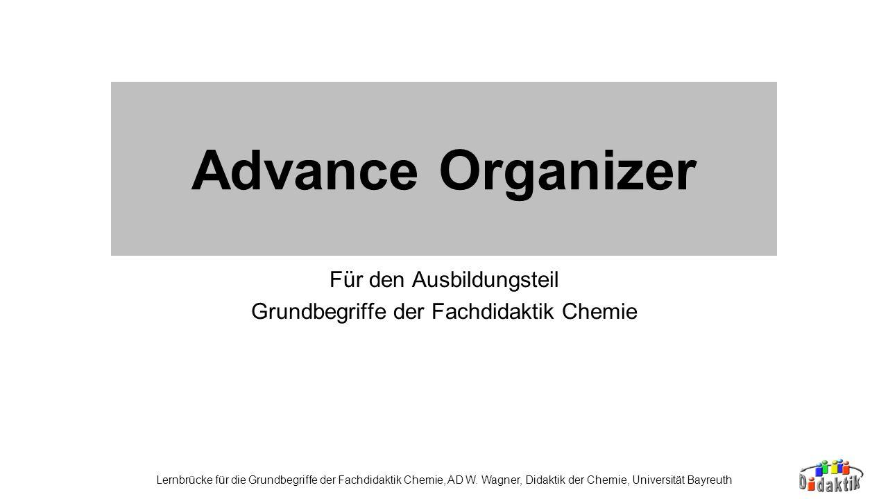 Advance Organizer Für den Ausbildungsteil Grundbegriffe der Fachdidaktik Chemie Lernbrücke für die Grundbegriffe der Fachdidaktik Chemie, AD W. Wagner