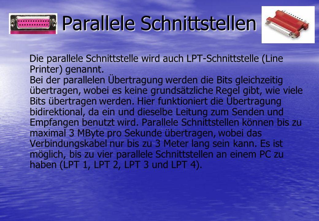 Parallele Schnittstellen Die parallele Schnittstelle wird auch LPT-Schnittstelle (Line Printer) genannt. Bei der parallelen Übertragung werden die Bit