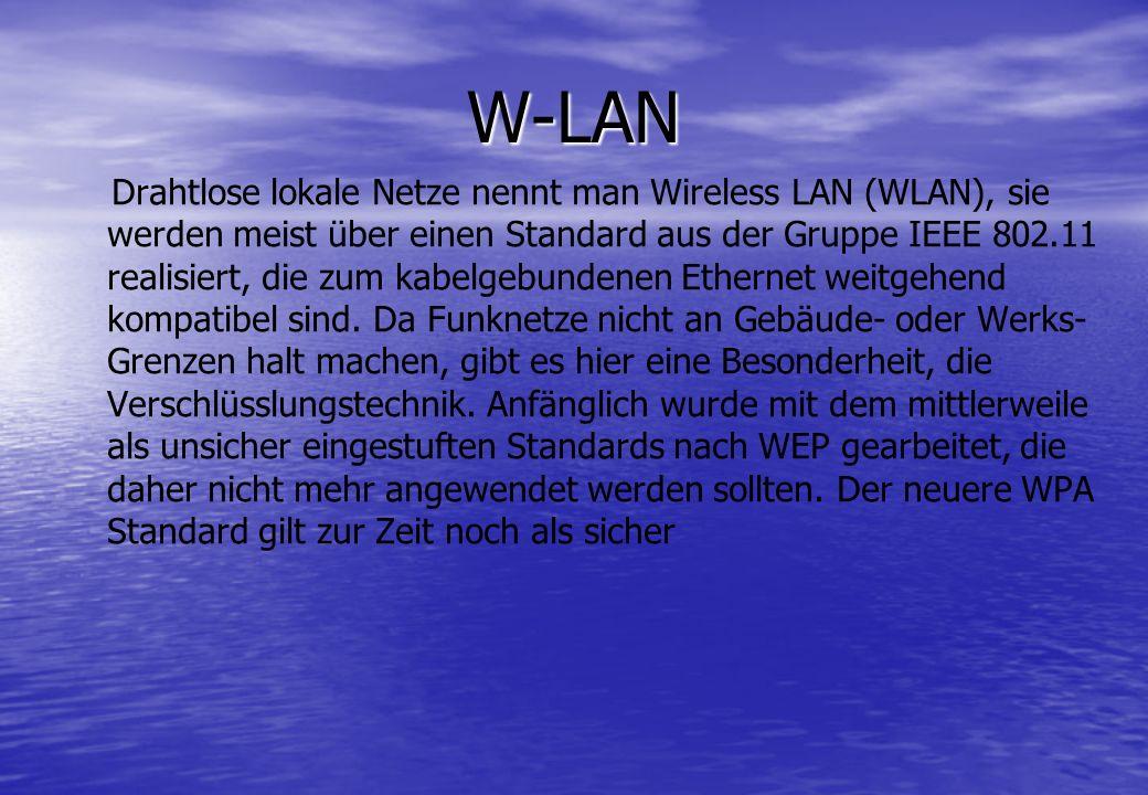 W-LAN Drahtlose lokale Netze nennt man Wireless LAN (WLAN), sie werden meist über einen Standard aus der Gruppe IEEE 802.11 realisiert, die zum kabelg