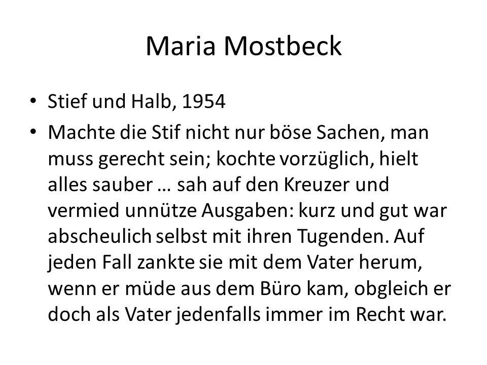 Maria Mostbeck Stief und Halb, 1954 Machte die Stif nicht nur böse Sachen, man muss gerecht sein; kochte vorzüglich, hielt alles sauber … sah auf den Kreuzer und vermied unnütze Ausgaben: kurz und gut war abscheulich selbst mit ihren Tugenden.