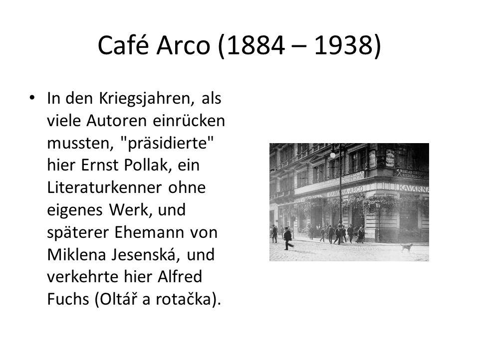 Café Arco (1884 – 1938) In den Kriegsjahren, als viele Autoren einrücken mussten, präsidierte hier Ernst Pollak, ein Literaturkenner ohne eigenes Werk, und späterer Ehemann von Miklena Jesenská, und verkehrte hier Alfred Fuchs (Oltář a rotačka).