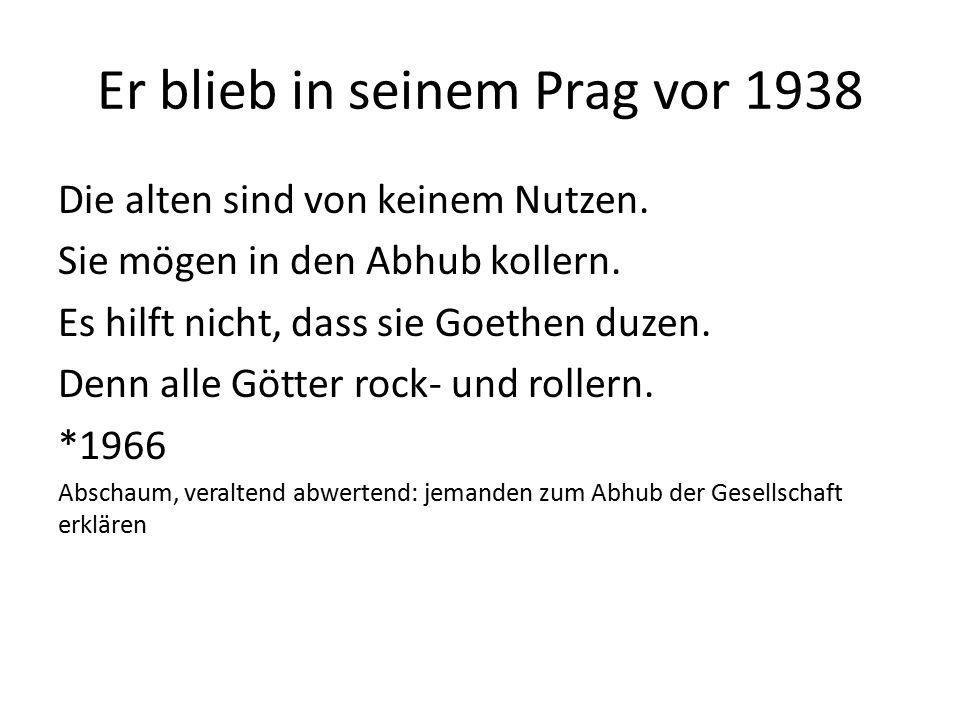 Er blieb in seinem Prag vor 1938 Die alten sind von keinem Nutzen. Sie mögen in den Abhub kollern. Es hilft nicht, dass sie Goethen duzen. Denn alle G