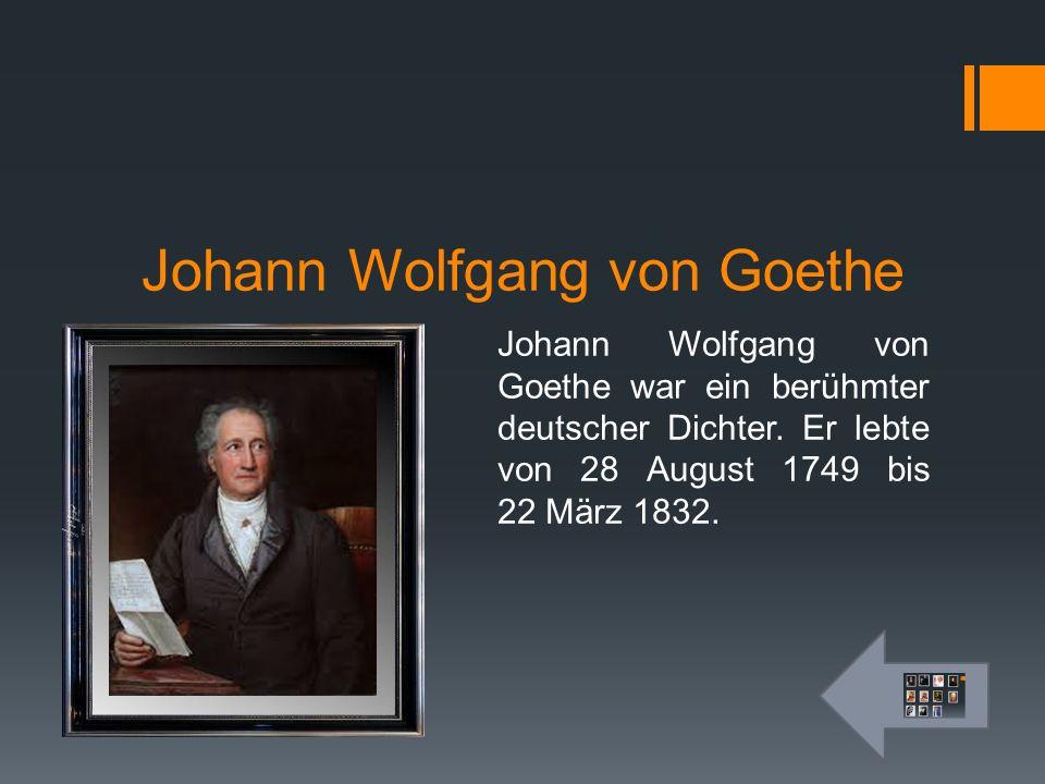 Johann Wolfgang von Goethe Johann Wolfgang von Goethe war ein berühmter deutscher Dichter. Er lebte von 28 August 1749 bis 22 März 1832.