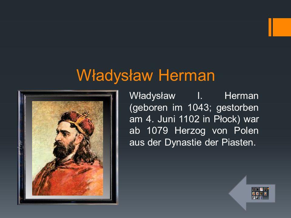 Władysław Herman Władysław I. Herman (geboren im 1043; gestorben am 4. Juni 1102 in Płock) war ab 1079 Herzog von Polen aus der Dynastie der Piasten.