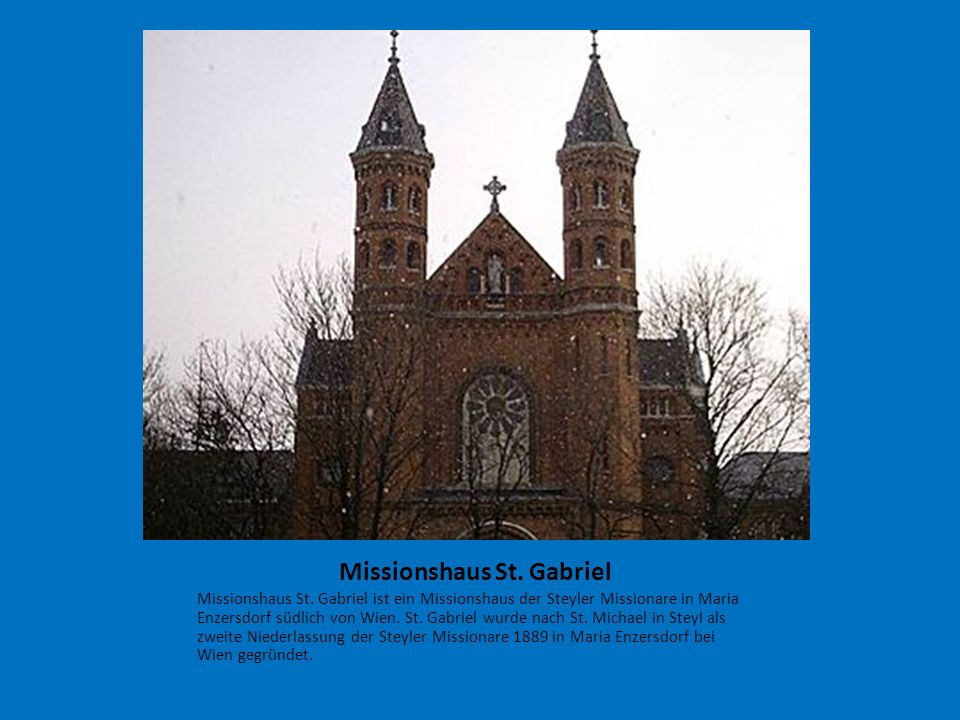 Missionshaus St. Gabriel Missionshaus St. Gabriel ist ein Missionshaus der Steyler Missionare in Maria Enzersdorf südlich von Wien. St. Gabriel wurde