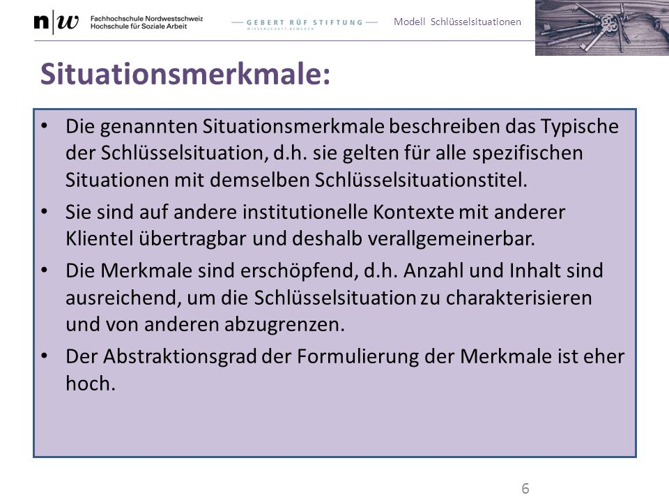Modell Schlüsselsituationen Situationsmerkmale: Die genannten Situationsmerkmale beschreiben das Typische der Schlüsselsituation, d.h. sie gelten für