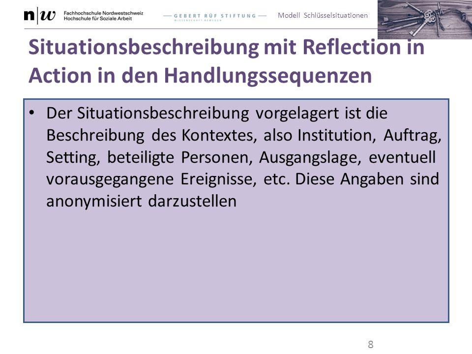 Modell Schlüsselsituationen Situationsbeschreibung mit Reflection in Action in den Handlungssequenzen Die Situationsbeschreibung ist in 3-5 sinnvolle Sequenzen eingeteilt, die jeweils eine Überschrift, einen Titel haben Die Situationsbeschreibung ist anonym abgefasst.