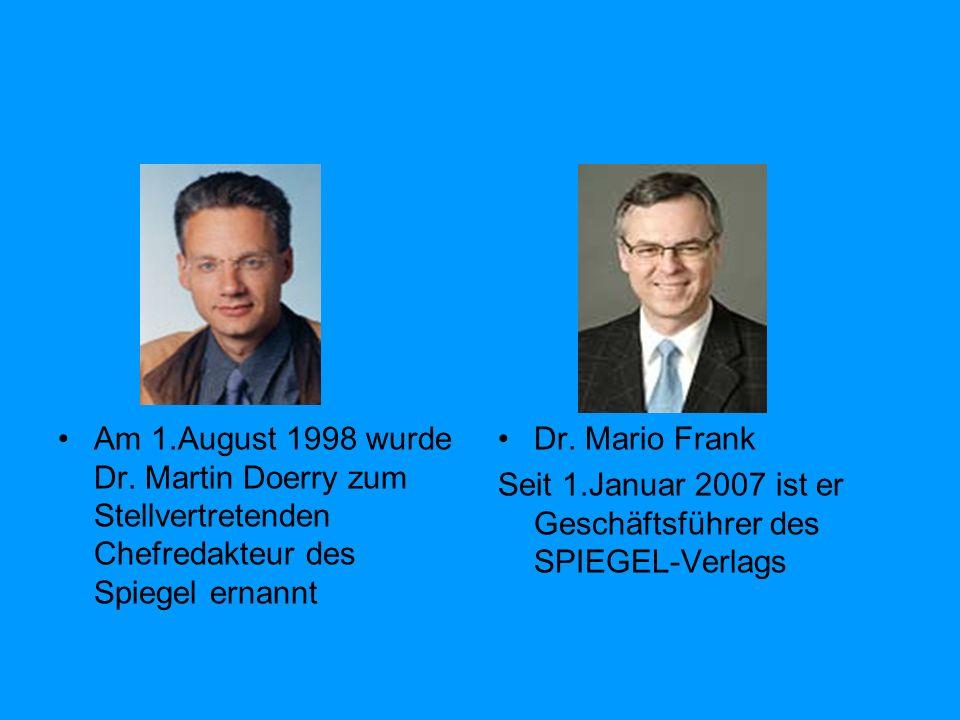 Am 1.August 1998 wurde Dr. Martin Doerry zum Stellvertretenden Chefredakteur des Spiegel ernannt Dr. Mario Frank Seit 1.Januar 2007 ist er Geschäftsfü