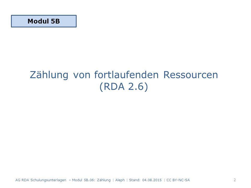 Zählung von fortlaufenden Ressourcen (RDA 2.6) Modul 5B 2 AG RDA Schulungsunterlagen – Modul 5B.06: Zählung | Aleph | Stand: 04.08.2015 | CC BY-NC-SA
