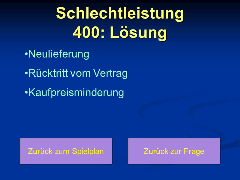 Schlechtleistung 400: Lösung Zurück zum SpielplanZurück zur Frage Neulieferung Rücktritt vom Vertrag Kaufpreisminderung