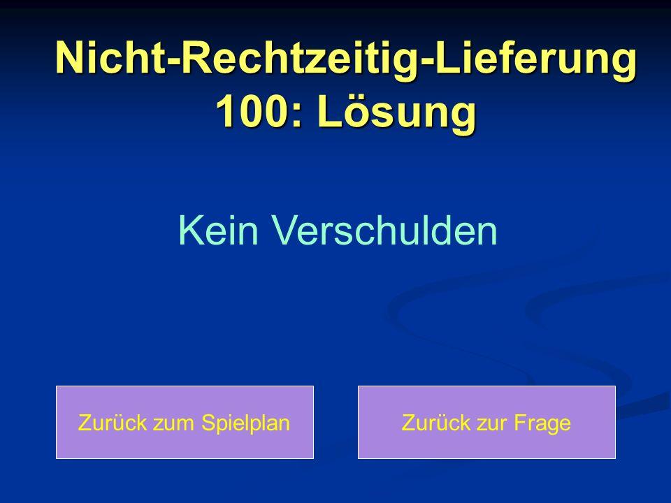 Nicht-Rechtzeitig-Lieferung 100: Lösung Zurück zum SpielplanZurück zur Frage Kein Verschulden