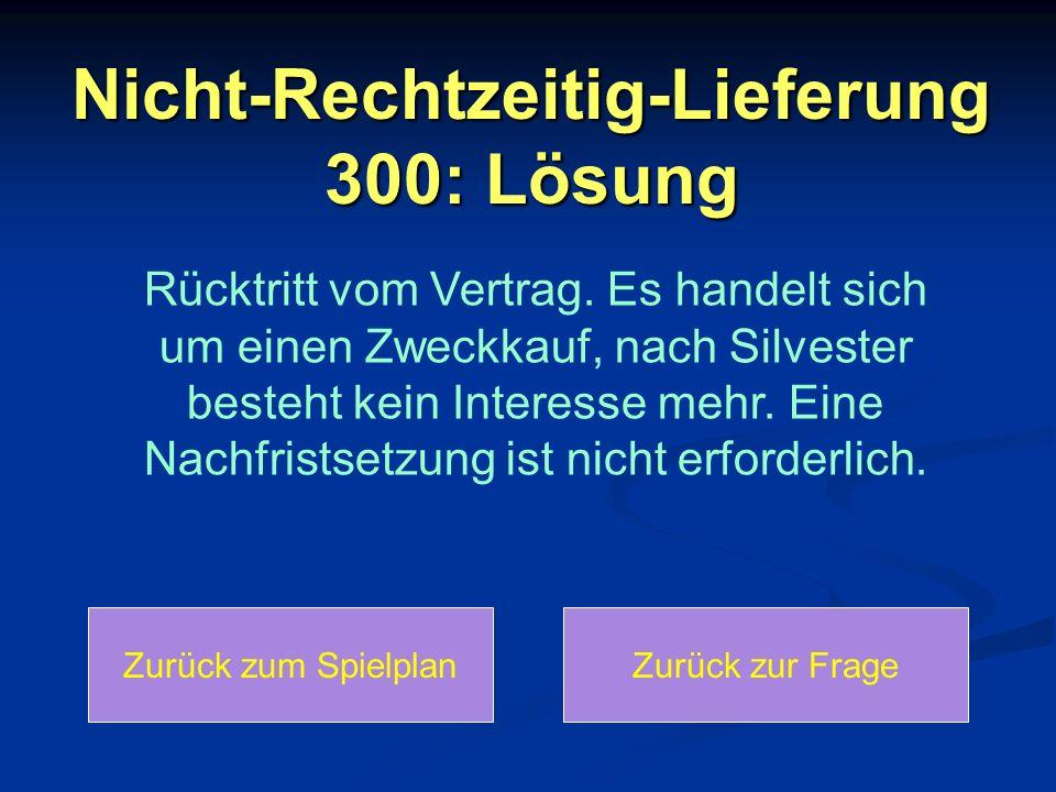 Nicht-Rechtzeitig-Lieferung 300: Lösung Rücktritt vom Vertrag. Es handelt sich um einen Zweckkauf, nach Silvester besteht kein Interesse mehr. Eine Na