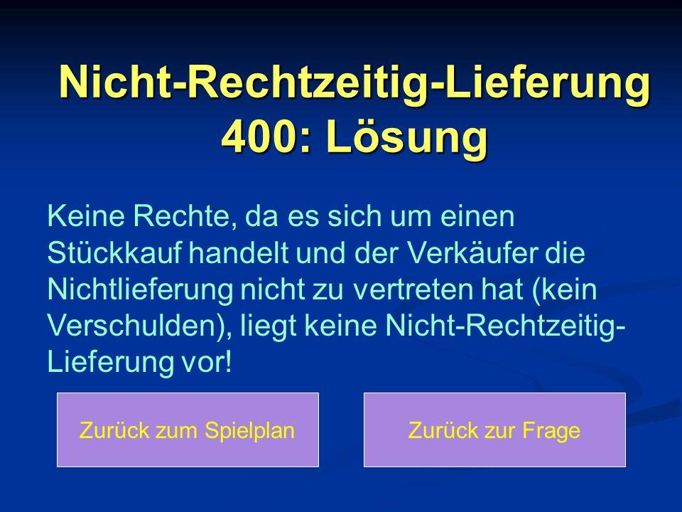Nicht-Rechtzeitig-Lieferung 400: Lösung Keine Rechte, da es sich um einen Stückkauf handelt und der Verkäufer die Nichtlieferung nicht zu vertreten ha
