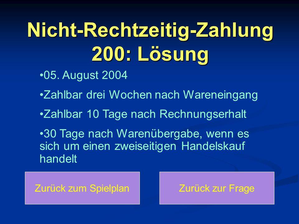 Nicht-Rechtzeitig-Zahlung 200: Lösung Zurück zum SpielplanZurück zur Frage 05. August 2004 Zahlbar drei Wochen nach Wareneingang Zahlbar 10 Tage nach