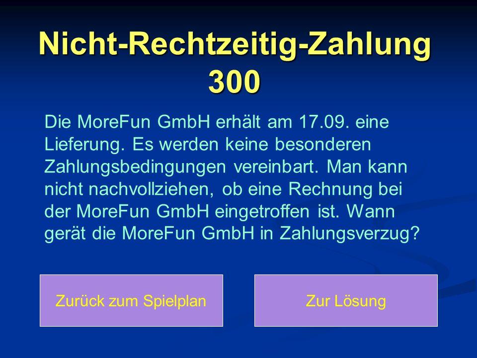 Nicht-Rechtzeitig-Zahlung 300 Die MoreFun GmbH erhält am 17.09. eine Lieferung. Es werden keine besonderen Zahlungsbedingungen vereinbart. Man kann ni