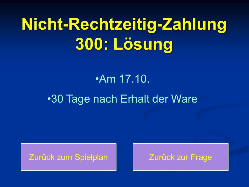 Nicht-Rechtzeitig-Zahlung 300: Lösung Am 17.10. 30 Tage nach Erhalt der Ware Zurück zum SpielplanZurück zur Frage