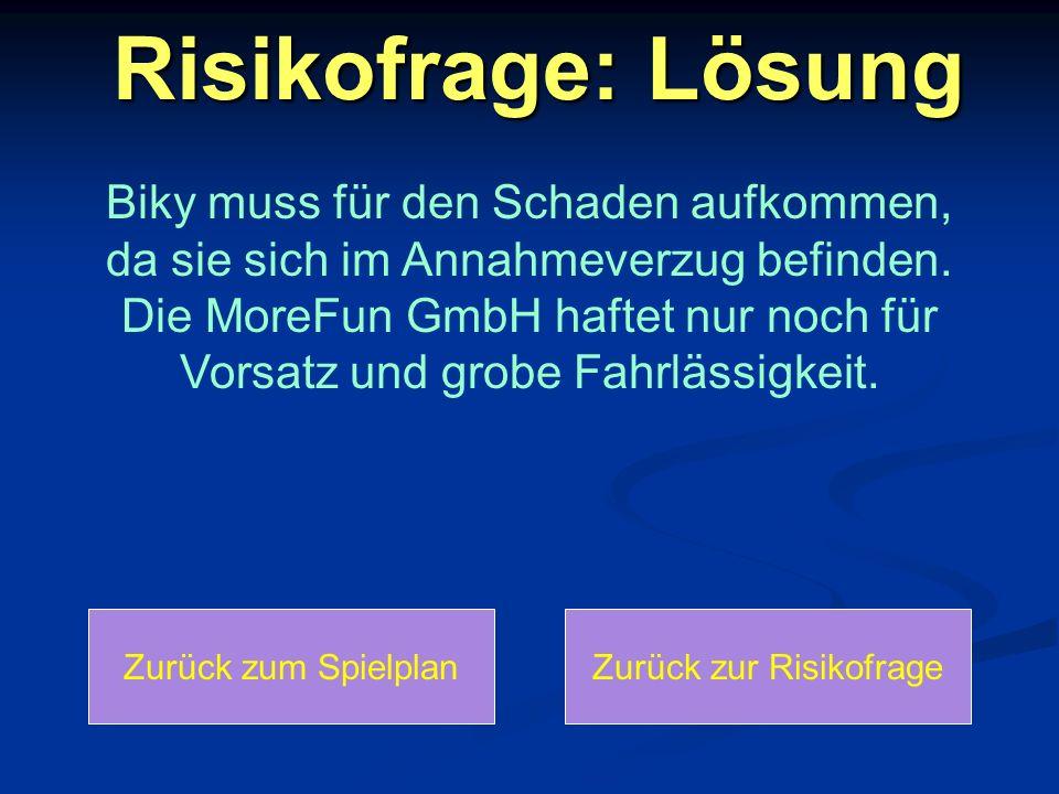 Risikofrage: Lösung Zurück zum SpielplanZurück zur Risikofrage Biky muss für den Schaden aufkommen, da sie sich im Annahmeverzug befinden. Die MoreFun