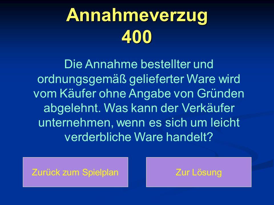 Annahmeverzug 400: Lösung Annahmeverzug 400: Lösung Der Lieferer muss die Ware auf Kosten des Käufers hinterlegen, z.