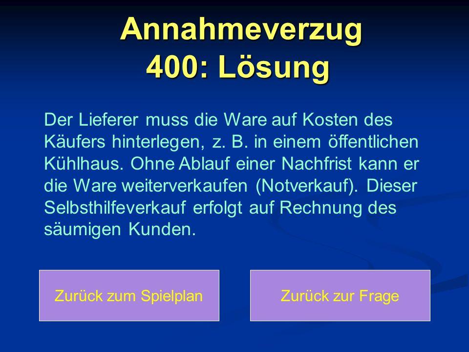 Annahmeverzug 400: Lösung Annahmeverzug 400: Lösung Der Lieferer muss die Ware auf Kosten des Käufers hinterlegen, z. B. in einem öffentlichen Kühlhau