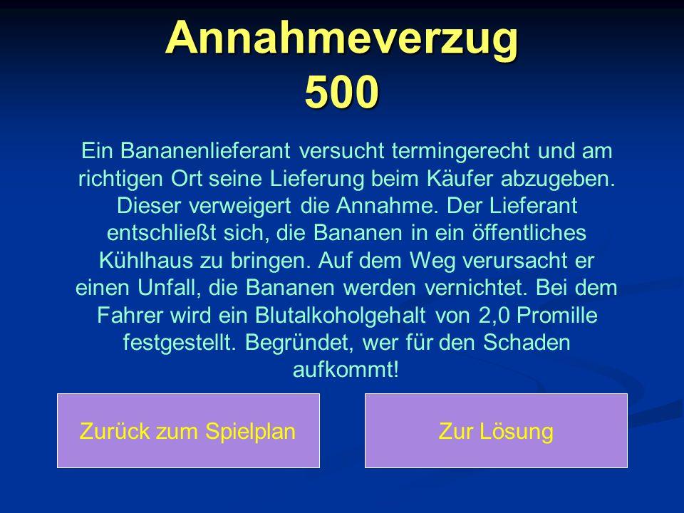 Annahmeverzug 500 Ein Bananenlieferant versucht termingerecht und am richtigen Ort seine Lieferung beim Käufer abzugeben. Dieser verweigert die Annahm