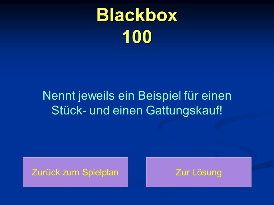 Blackbox 100: Lösung Zurück zum SpielplanZurück zur Frage Bei einem Stückkauf kauft man etwas Einzigartiges und bei einem Gattungskauf kauft man etwas, das es mehrmals auf dem Markt zu kaufen gibt.