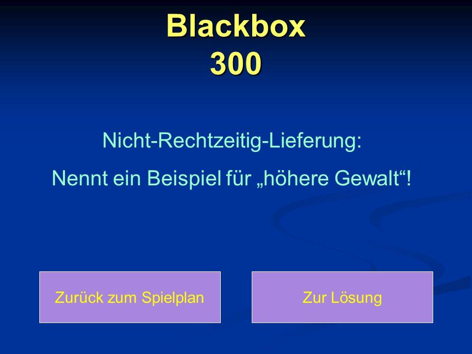 """Blackbox 300: Lösung Zurück zum SpielplanZurück zur Frage """"Höhere Gewalt bedeutet: Die Ware kann aufgrund von Umweltkatastrophen, Kriegen oder Kidnapping des Lieferers nicht rechtzeitig geliefert werden."""