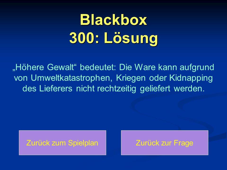 """Blackbox 300: Lösung Zurück zum SpielplanZurück zur Frage """"Höhere Gewalt"""" bedeutet: Die Ware kann aufgrund von Umweltkatastrophen, Kriegen oder Kidnap"""