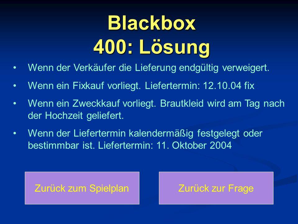 Blackbox 400: Lösung Zurück zum SpielplanZurück zur Frage Wenn der Verkäufer die Lieferung endgültig verweigert. Wenn ein Fixkauf vorliegt. Lieferterm