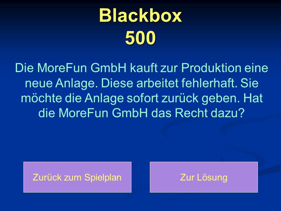 Blackbox 500 Die MoreFun GmbH kauft zur Produktion eine neue Anlage. Diese arbeitet fehlerhaft. Sie möchte die Anlage sofort zurück geben. Hat die Mor