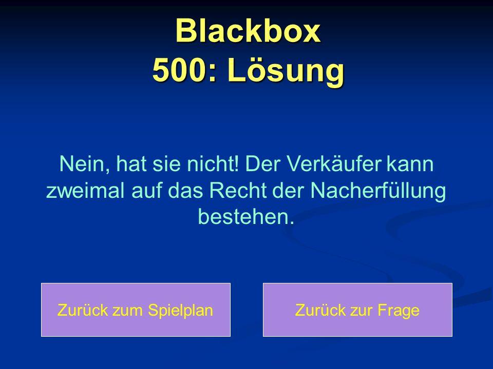 Blackbox 500: Lösung Zurück zum SpielplanZurück zur Frage Nein, hat sie nicht! Der Verkäufer kann zweimal auf das Recht der Nacherfüllung bestehen.