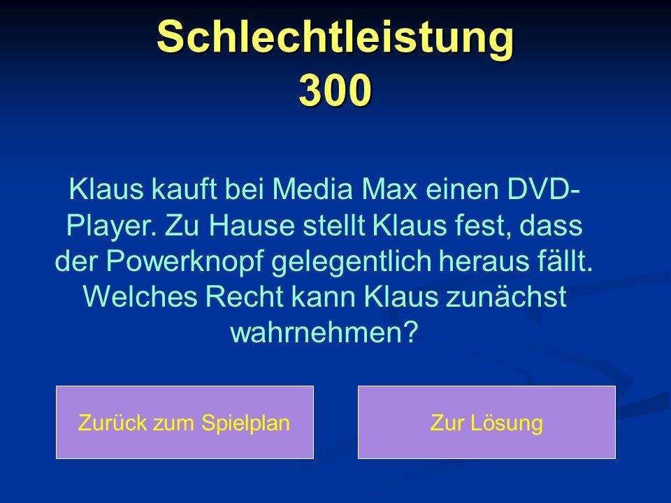 Schlechtleistung 300 Klaus kauft bei Media Max einen DVD- Player. Zu Hause stellt Klaus fest, dass der Powerknopf gelegentlich heraus fällt. Welches R
