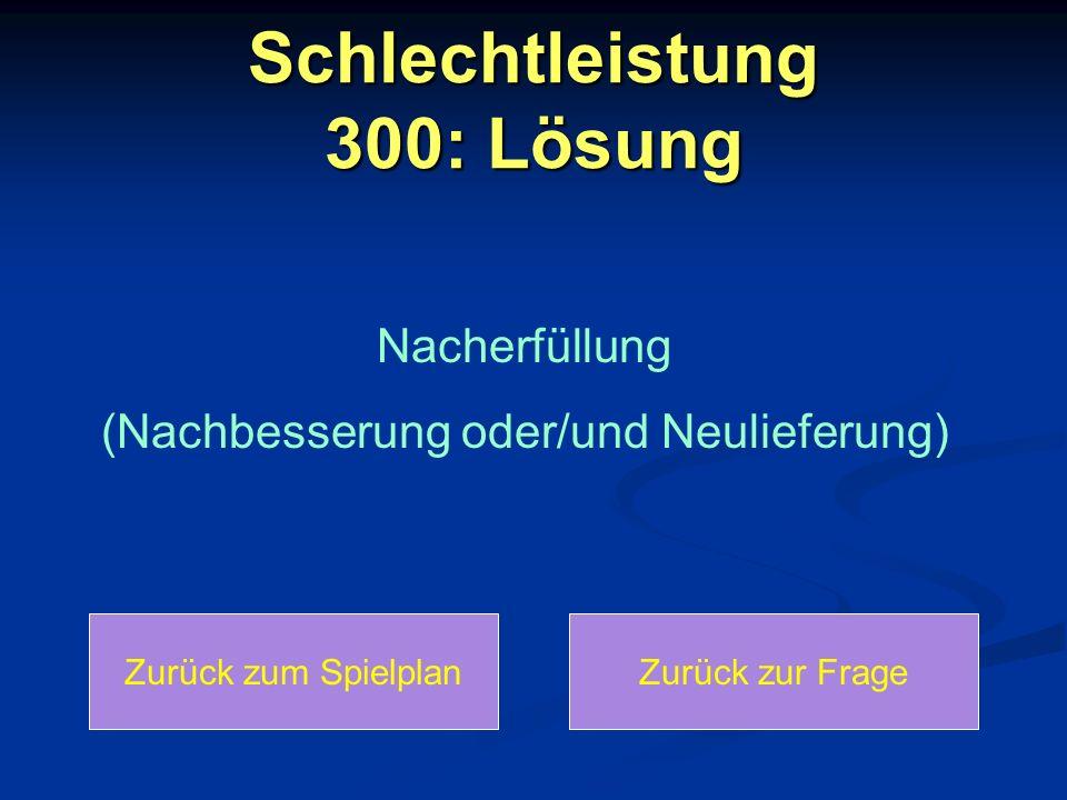 Schlechtleistung 300: Lösung Zurück zum SpielplanZurück zur Frage Nacherfüllung (Nachbesserung oder/und Neulieferung)
