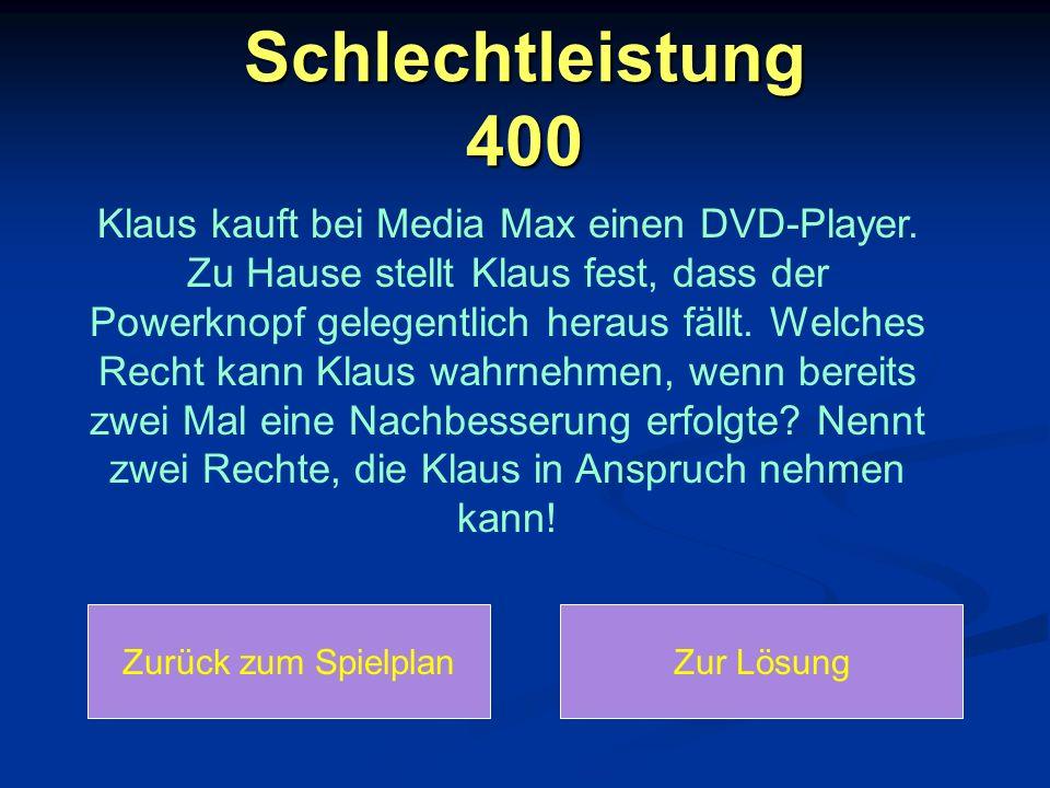 Schlechtleistung 400 Zurück zum SpielplanZur Lösung Klaus kauft bei Media Max einen DVD-Player. Zu Hause stellt Klaus fest, dass der Powerknopf gelege