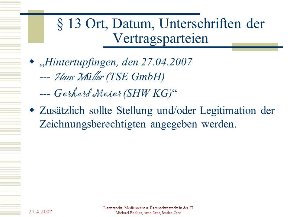 27.4.2007 Lizenzrecht, Medienrecht u. Datenschutzrecht in der IT Michael Backes, Arne Jans, Jessica Jans § 13 Ort, Datum, Unterschriften der Vertragsp