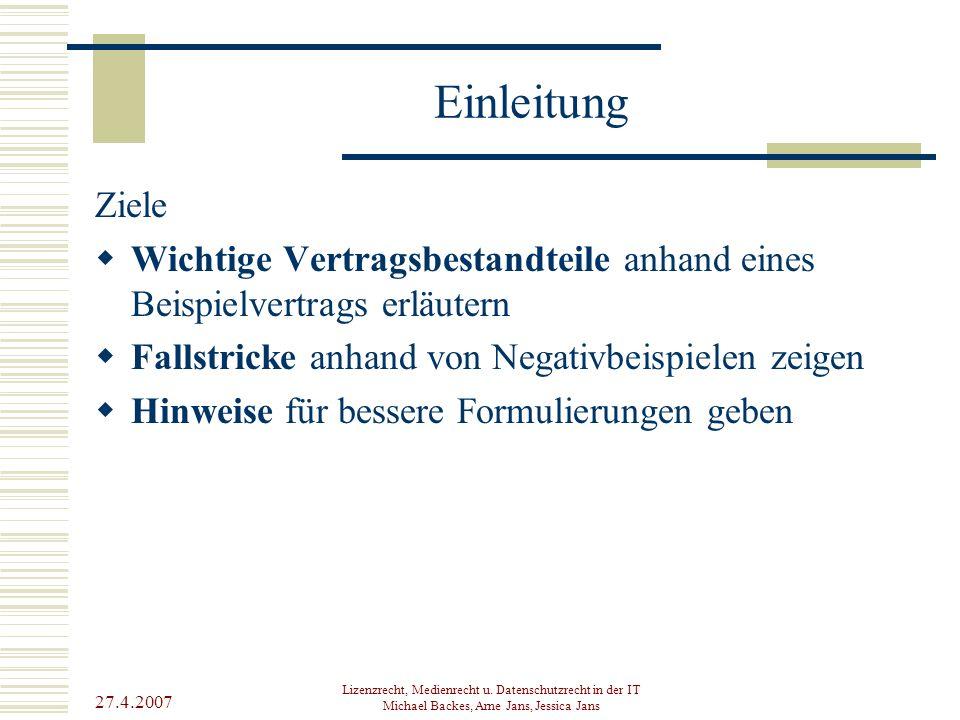 27.4.2007 Lizenzrecht, Medienrecht u. Datenschutzrecht in der IT Michael Backes, Arne Jans, Jessica Jans Einleitung Ziele  Wichtige Vertragsbestandte