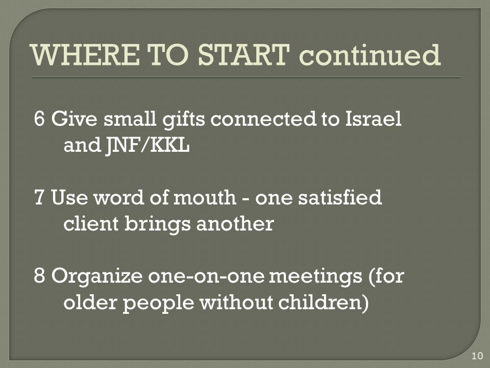 1 Start within the organization – volunteers make good testators 2 Recruit volunteers including lawyers 3 Organize legacy trips to Israel 4 Organize events in order to explain the value of a will 5 Advertise 9 WHERE TO START