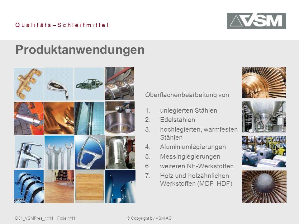 D01_VSMPres_1111 Folie 4/11© Copyright by VSM AG Q u a l i t ä t s – S c h l e i f m i t t e l Produktanwendungen Oberflächenbearbeitung von 1.unlegierten Stählen 2.Edelstählen 3.hochlegierten, warmfesten Stählen 4.Aluminiumlegierungen 5.Messinglegierungen 6.weiteren NE-Werkstoffen 7.Holz und holzähnlichen Werkstoffen (MDF, HDF)