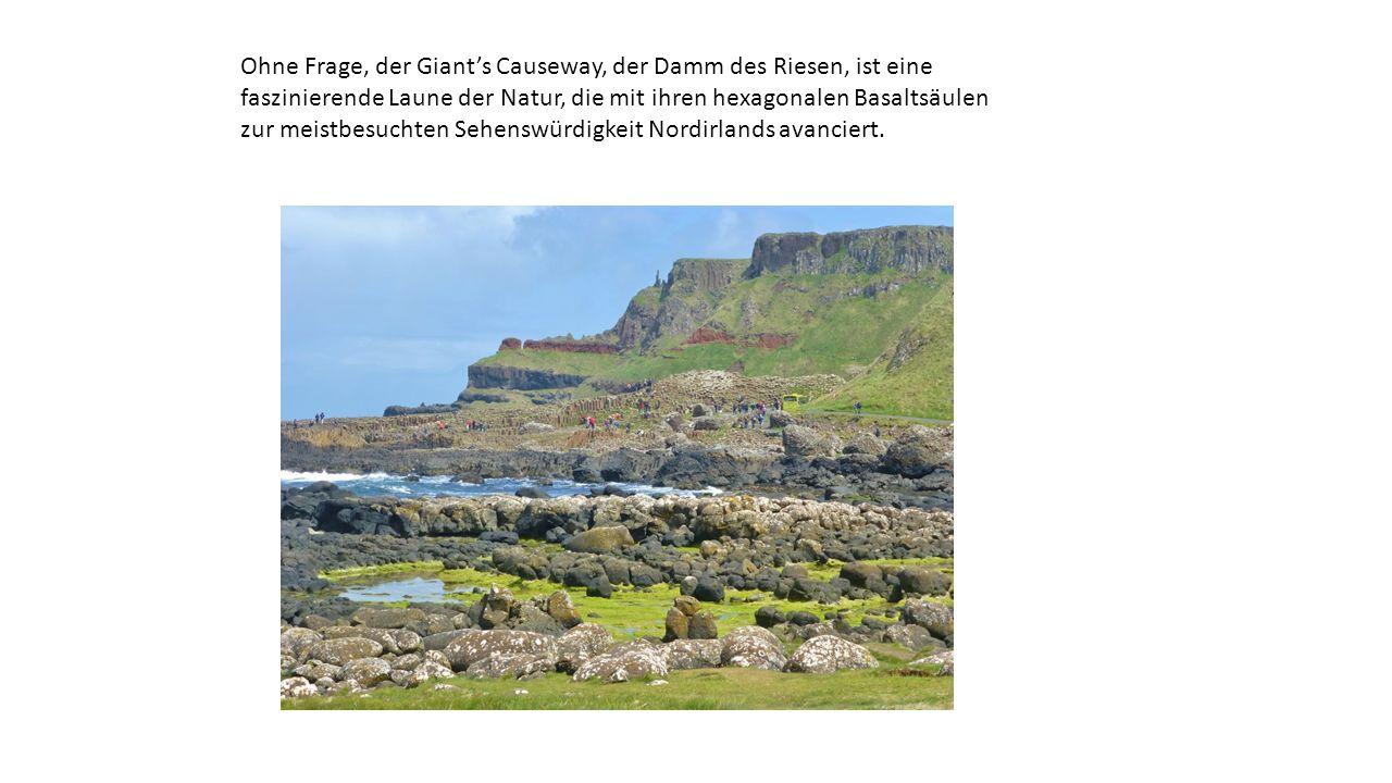 Ohne Frage, der Giant's Causeway, der Damm des Riesen, ist eine faszinierende Laune der Natur, die mit ihren hexagonalen Basaltsäulen zur meistbesuchten Sehenswürdigkeit Nordirlands avanciert.