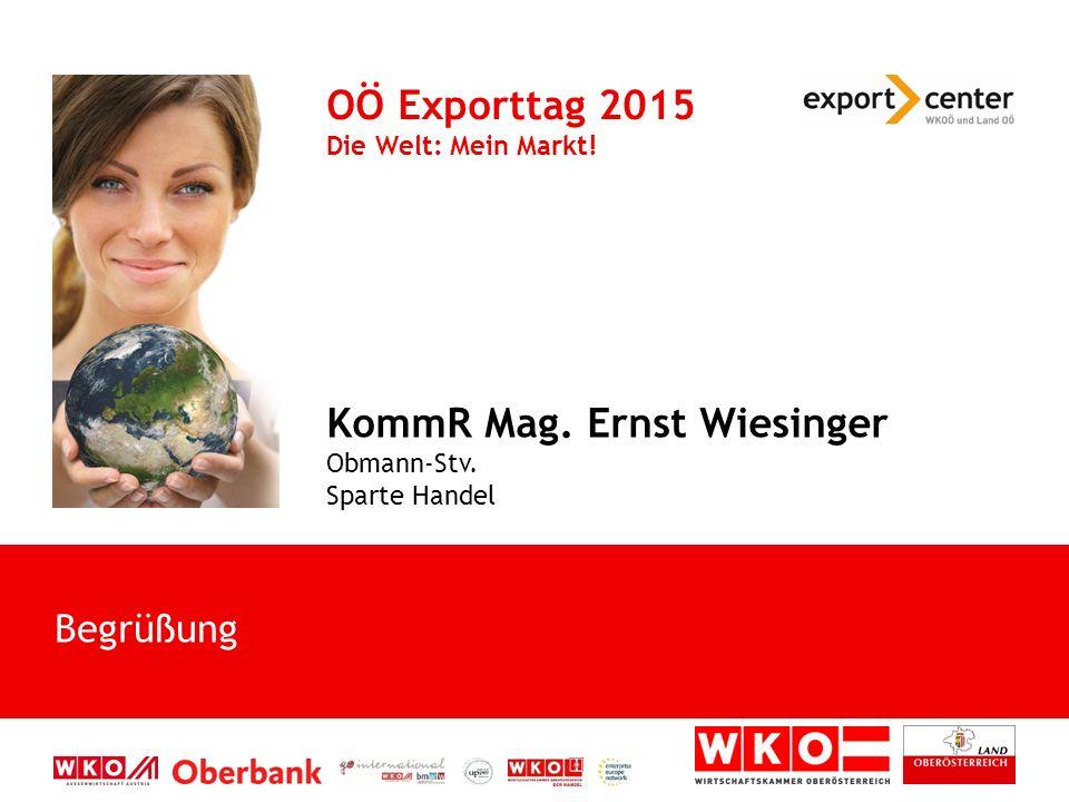 Begrüßung OÖ Exporttag 2015 Die Welt: Mein Markt! KommR Mag. Ernst Wiesinger Obmann-Stv. Sparte Handel